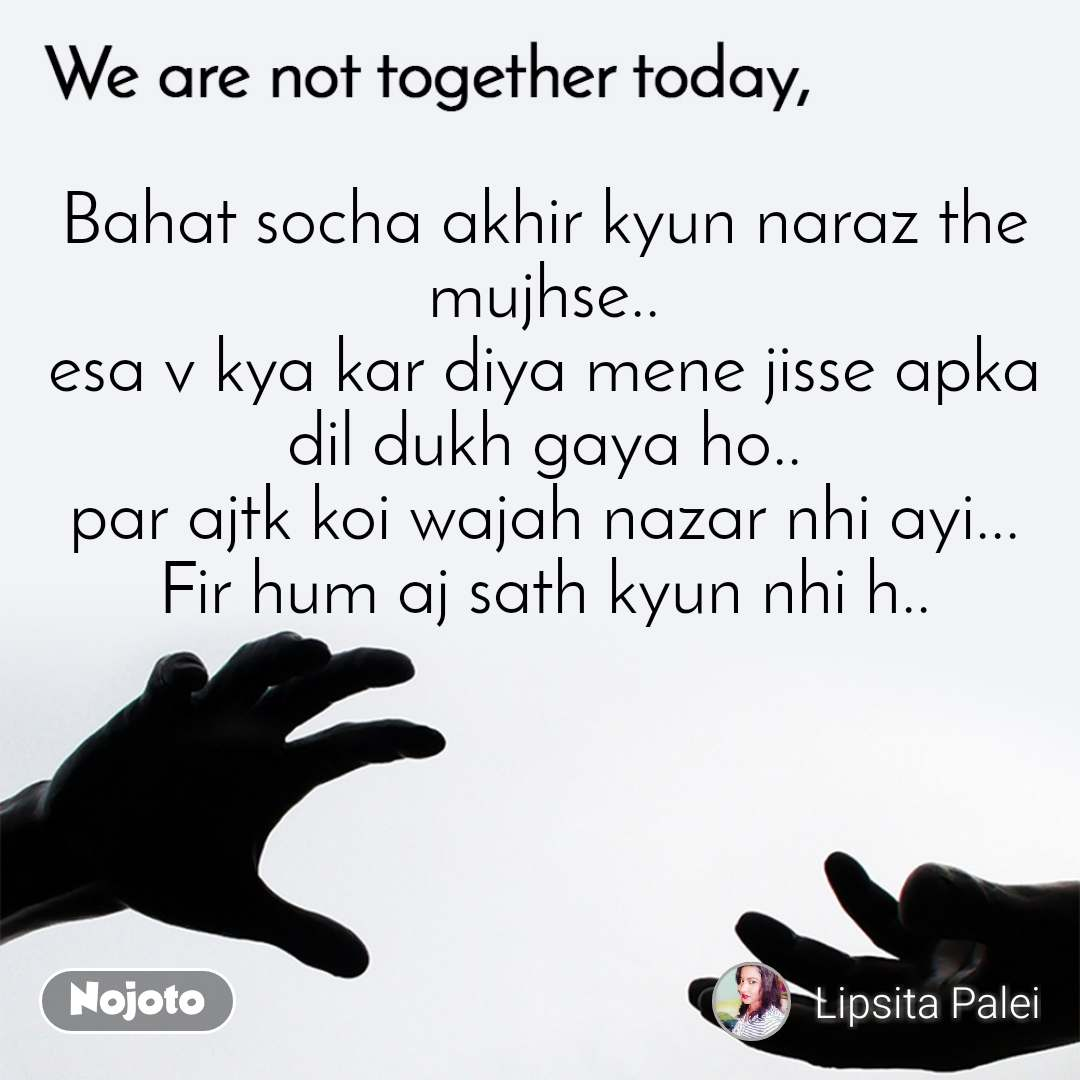 We are not together today Bahat socha akhir kyun naraz the mujhse.. esa v kya kar diya mene jisse apka dil dukh gaya ho.. par ajtk koi wajah nazar nhi ayi... Fir hum aj sath kyun nhi h..