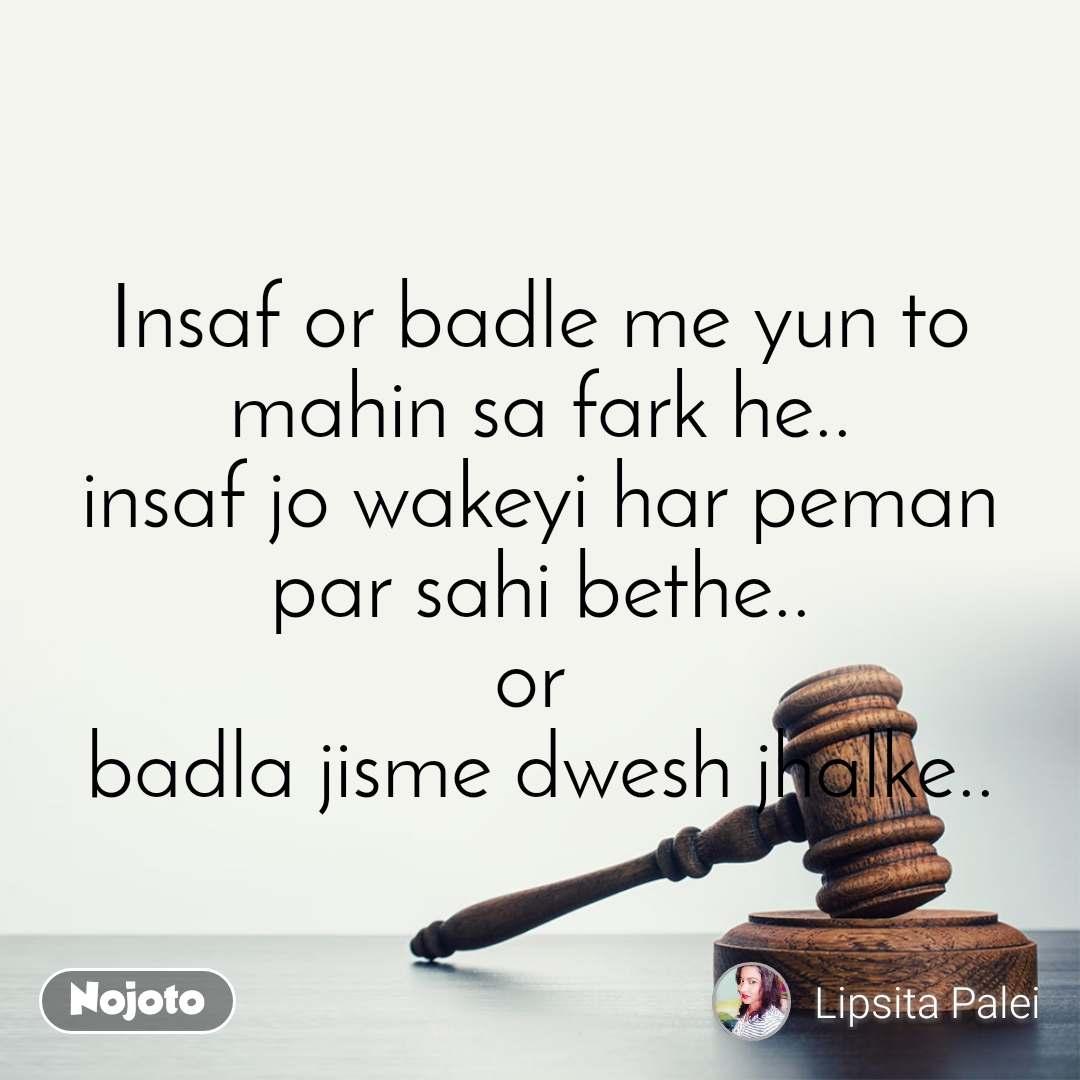 Insaf or badle me yun to mahin sa fark he.. insaf jo wakeyi har peman par sahi bethe.. or  badla jisme dwesh jhalke..
