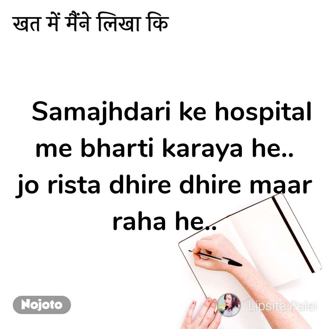 खत में मैंने लिखा कि   Samajhdari ke hospital me bharti karaya he.. jo rista dhire dhire maar raha he..