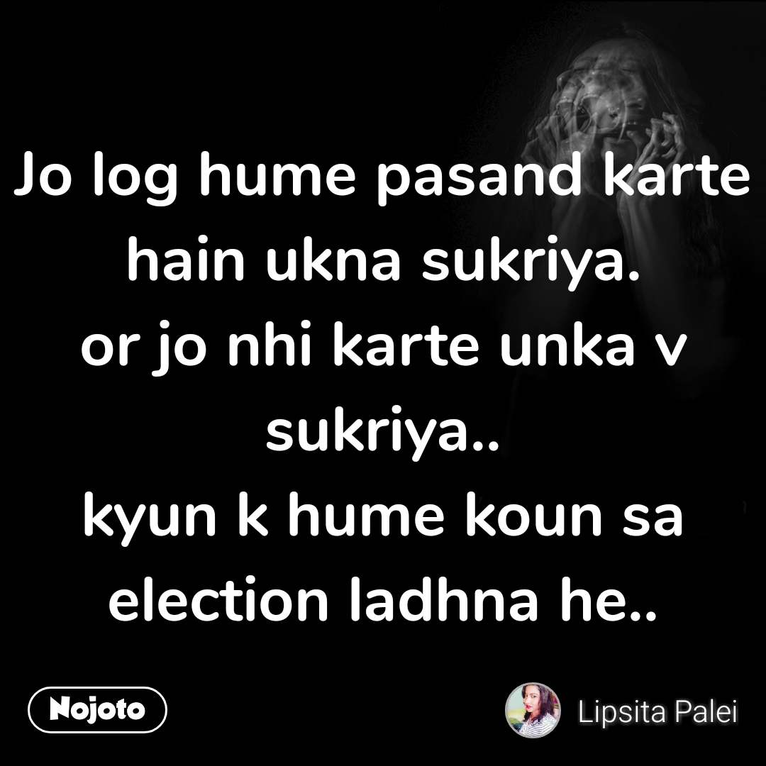 Jo log hume pasand karte hain ukna sukriya. or jo nhi karte unka v sukriya.. kyun k hume koun sa election ladhna he..