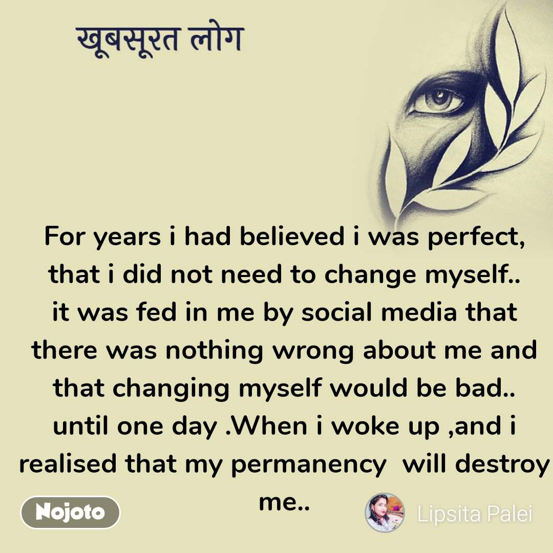 खूबसूरत लोग For years i had believed i was perfect, that i did not need to change myself.. it was fed in me by social media that there was nothing wrong about me and that changing myself would be bad.. until one day .When i woke up ,and i realised that my permanency  will destroy me..