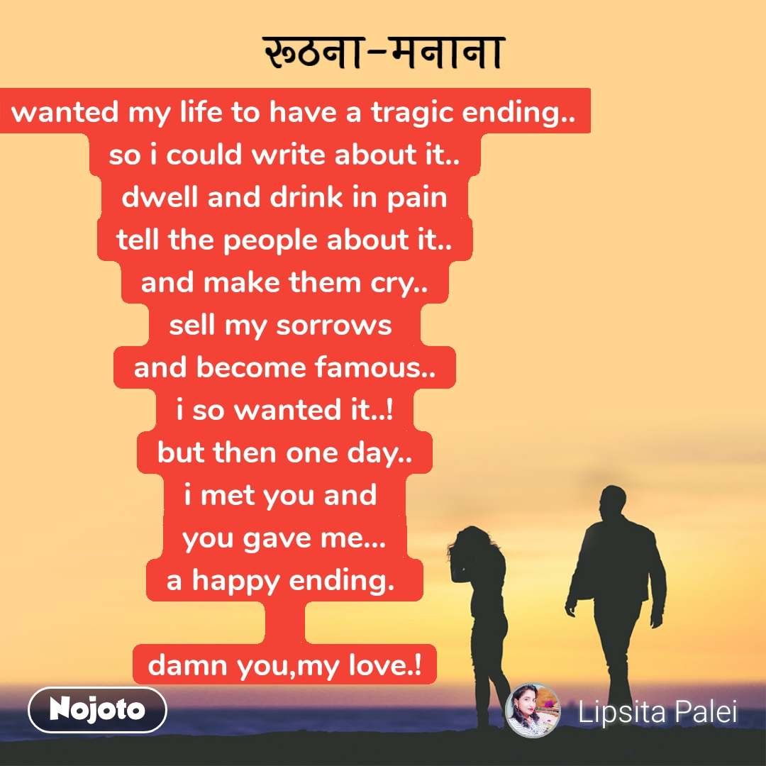रूठना-मनाना I wanted my life to have a tragic ending.. so i could write about it.. dwell and drink in pain tell the people about it.. and make them cry.. sell my sorrows  and become famous.. i so wanted it..! but then one day.. i met you and  you gave me... a happy ending.   damn you,my love.!
