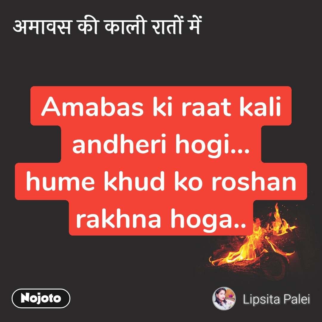 अमावस की काली रातों में Amabas ki raat kali andheri hogi... hume khud ko roshan rakhna hoga..