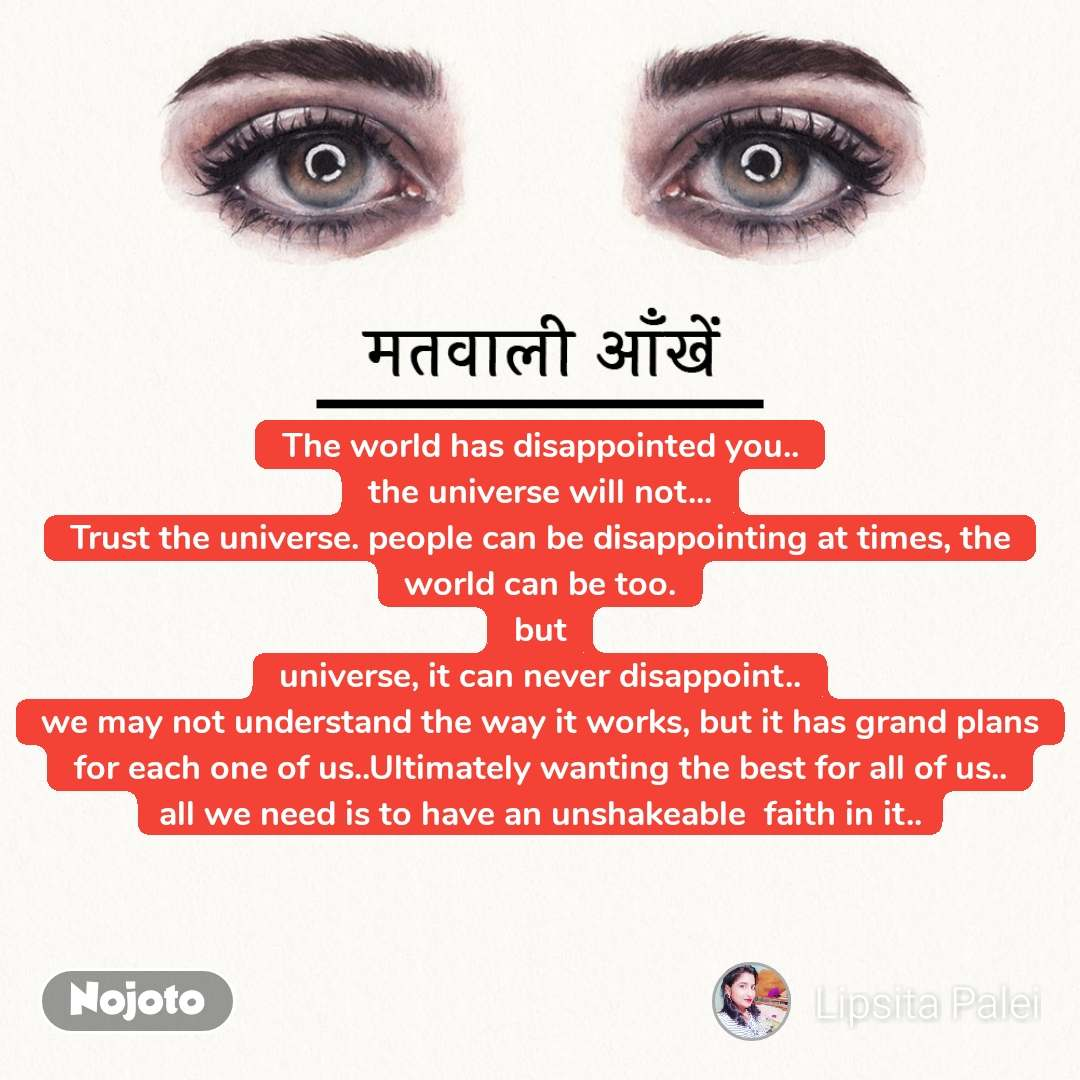 मतवाली आँखें The world has disappointed you.. the universe will not... Trust the universe. people can be disappointing at times, the world can be too. but universe, it can never disappoint.. we may not understand the way it works, but it has grand plans for each one of us..Ultimately wanting the best for all of us.. all we need is to have an unshakeable  faith in it..