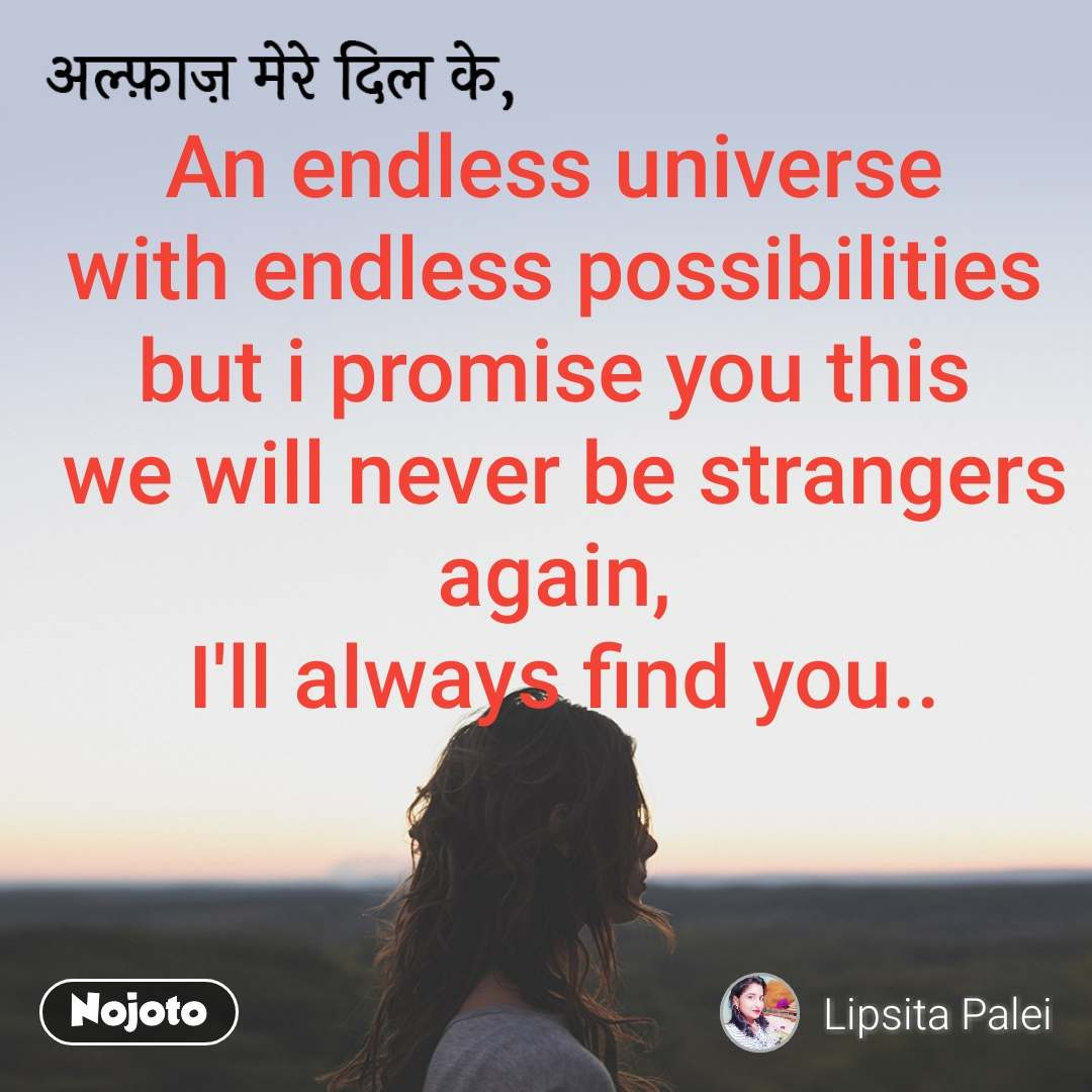 अल्फ़ाज़ मेरे दिल के, An endless universe  with endless possibilities  but i promise you this  we will never be strangers again,  I'll always find you..
