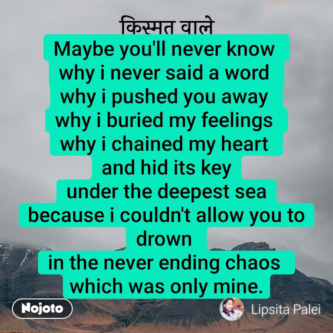 किस्मत वाले Maybe you'll never know  why i never said a word  why i pushed you away  why i buried my feelings  why i chained my heart  and hid its key under the deepest sea because i couldn't allow you to drown  in the never ending chaos  which was only mine.