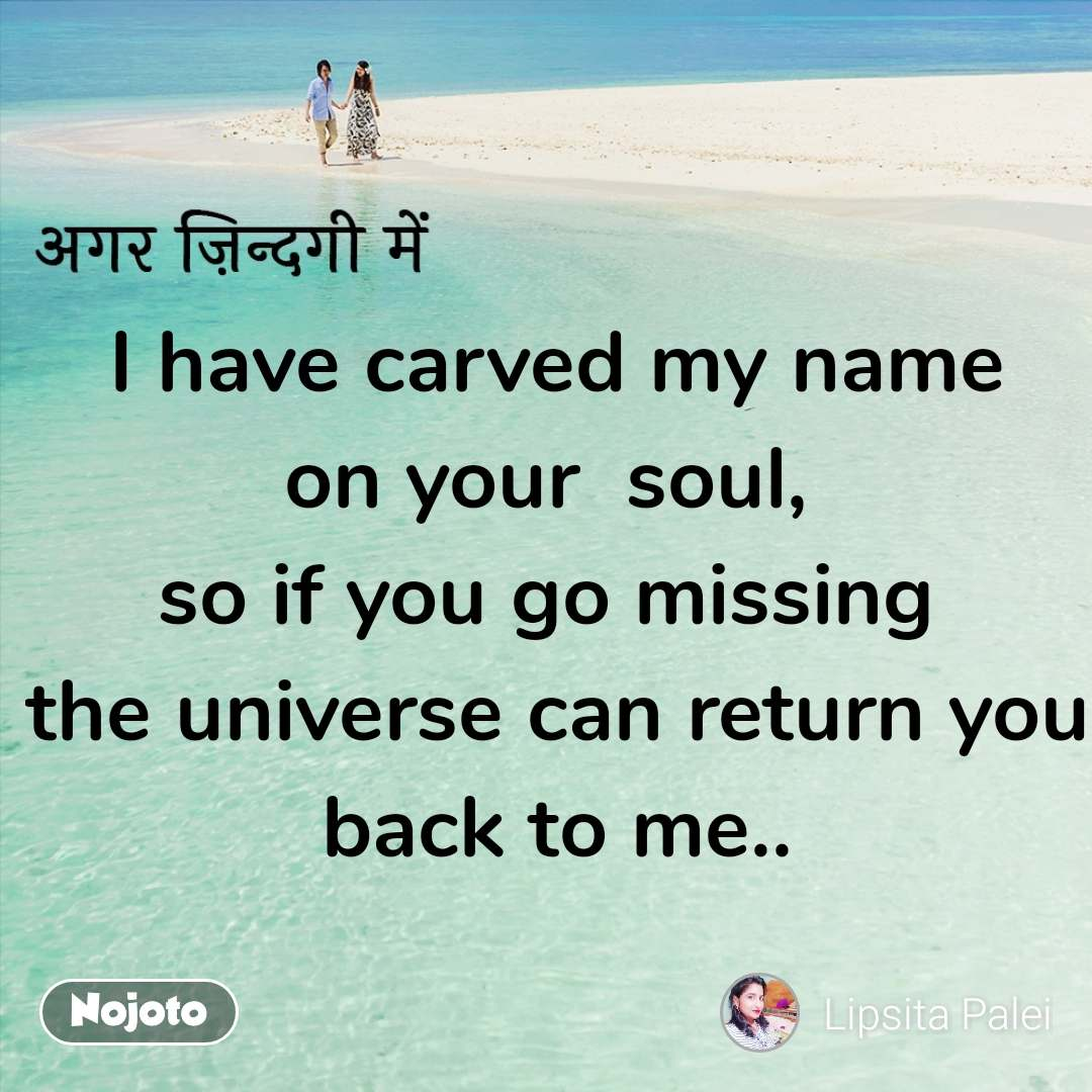 अगर ज़िन्दगी में I have carved my name on your  soul,  so if you go missing  the universe can return you back to me..
