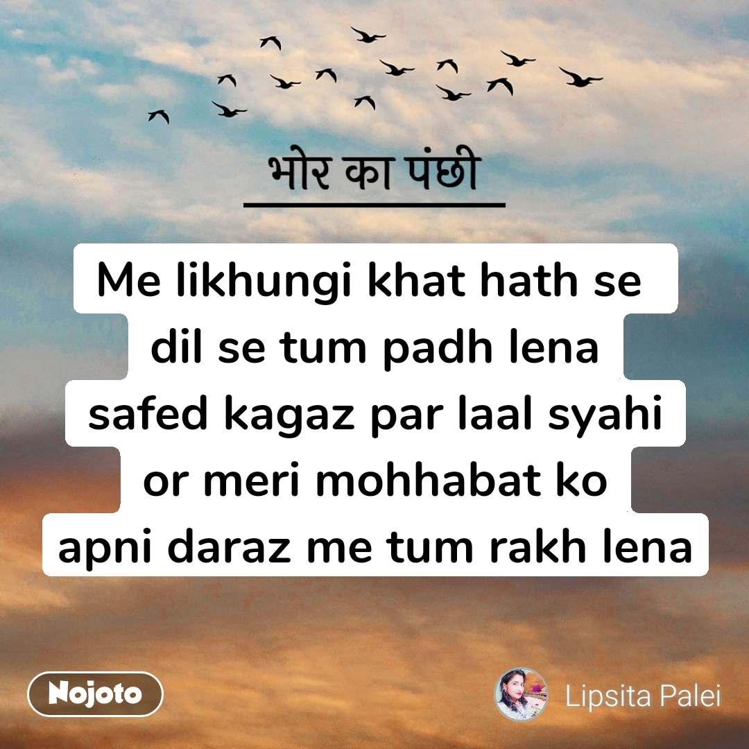 भोर का पंछी Me likhungi khat hath se  dil se tum padh lena safed kagaz par laal syahi or meri mohhabat ko apni daraz me tum rakh lena
