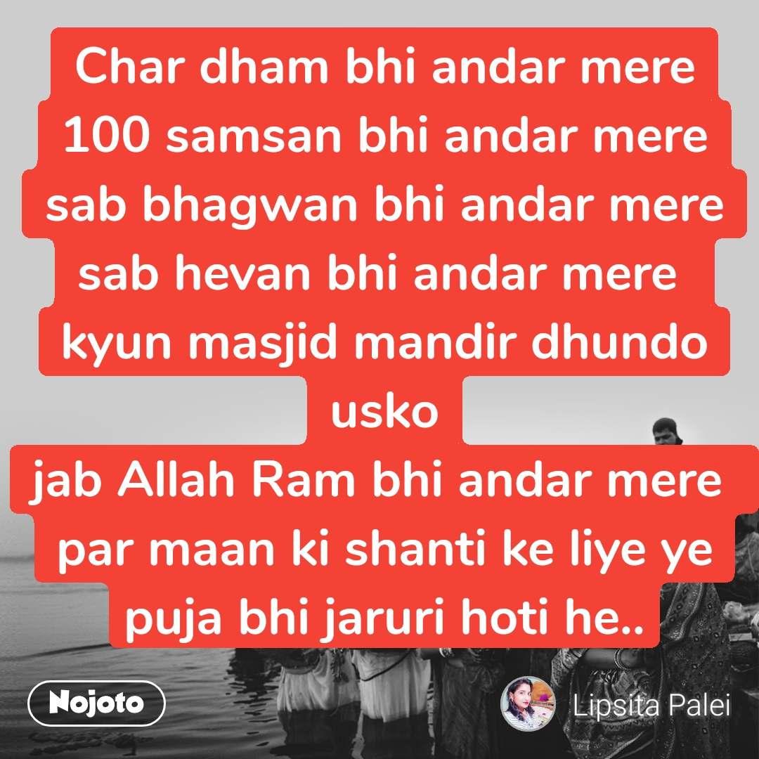 पूजा Char dham bhi andar mere 100 samsan bhi andar mere sab bhagwan bhi andar mere sab hevan bhi andar mere  kyun masjid mandir dhundo usko jab Allah Ram bhi andar mere  par maan ki shanti ke liye ye puja bhi jaruri hoti he..