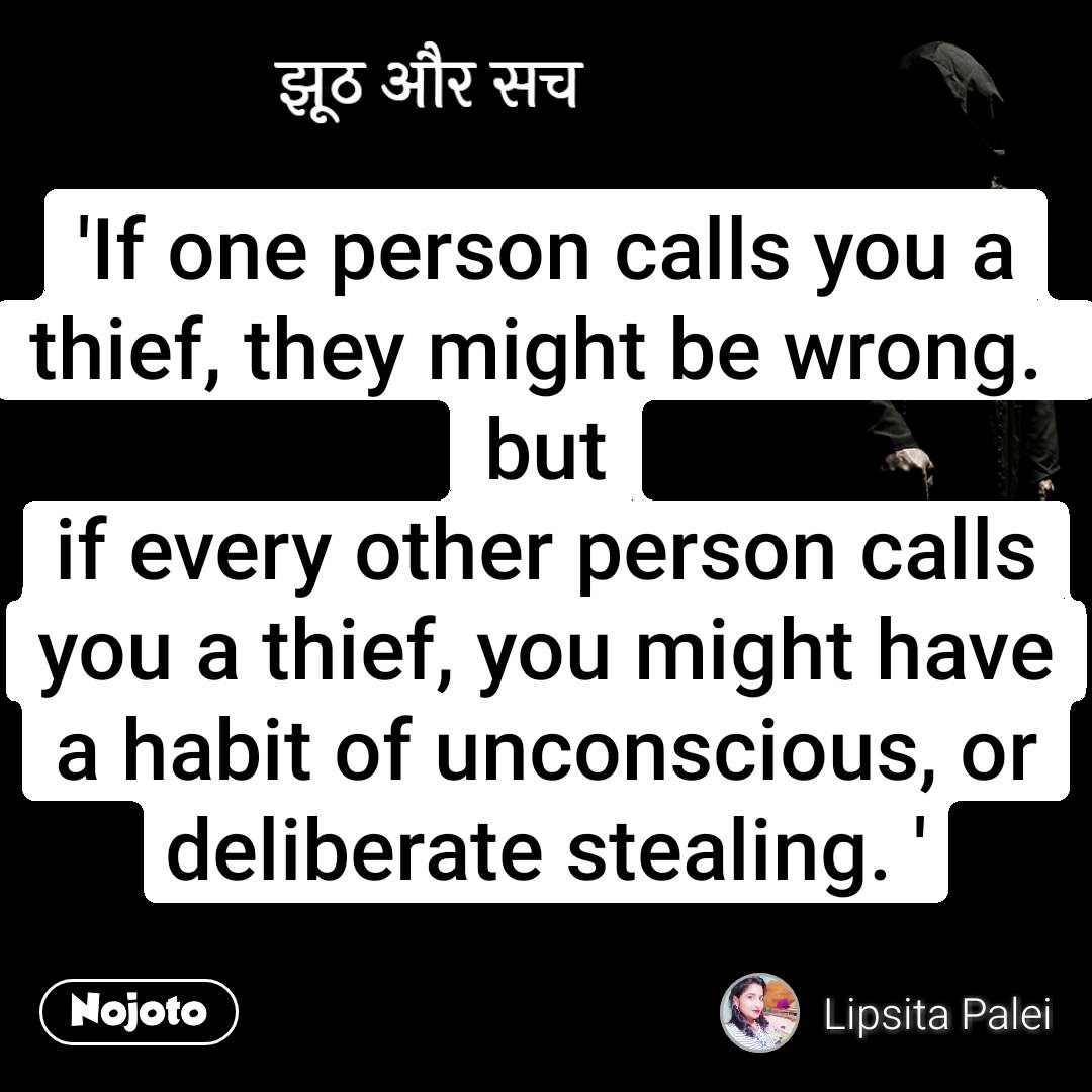 झूठ और सच 'If one person calls you a thief, they might be wrong.  but if every other person calls you a thief, you might have a habit of unconscious, or deliberate stealing. '