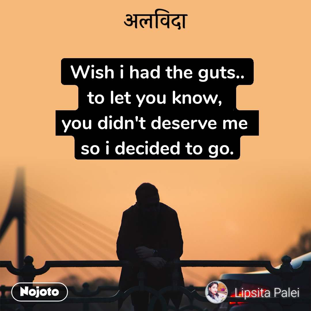 अलविदा Wish i had the guts.. to let you know,  you didn't deserve me  so i decided to go.
