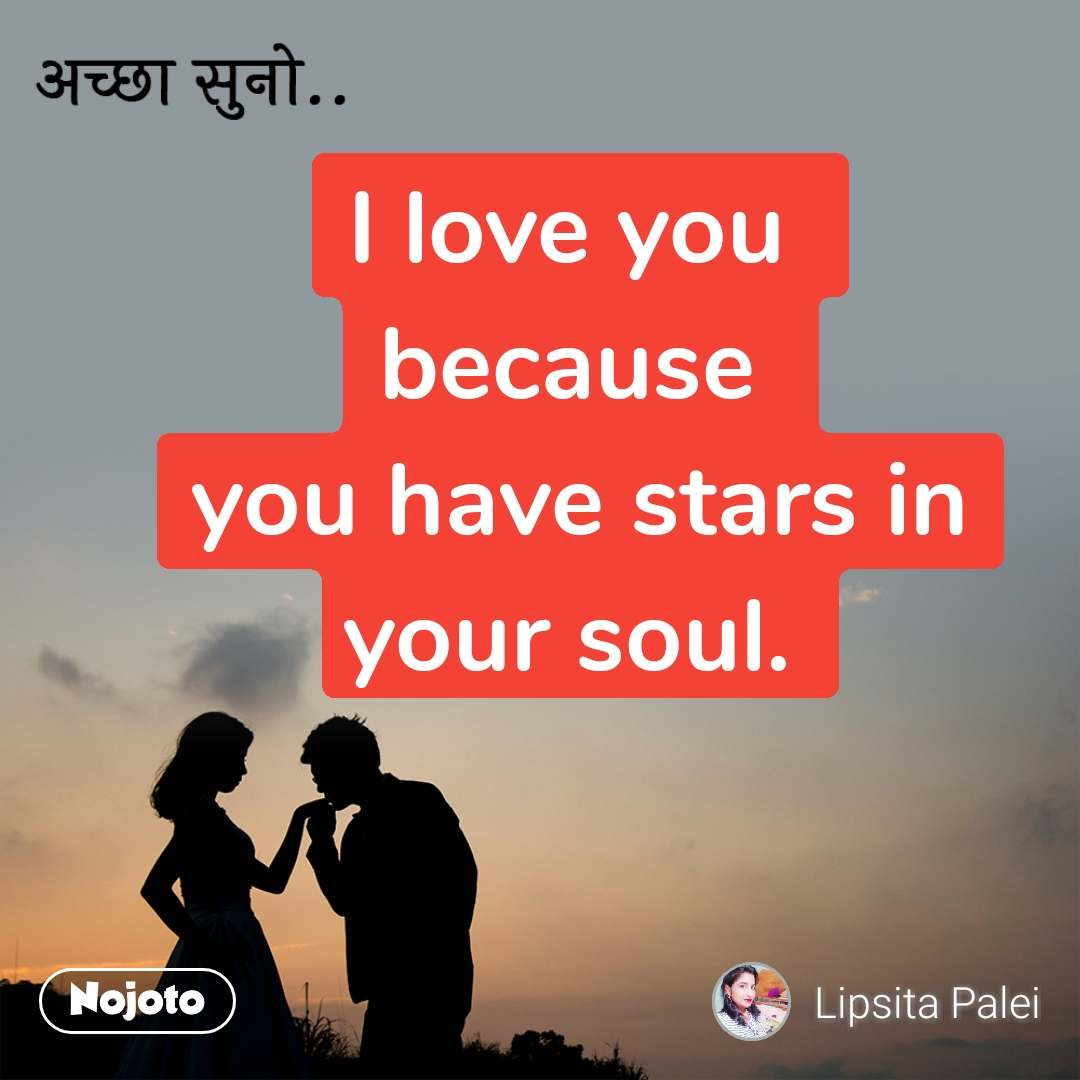 अच्छा सुनो.. I love you  because  you have stars in your soul.
