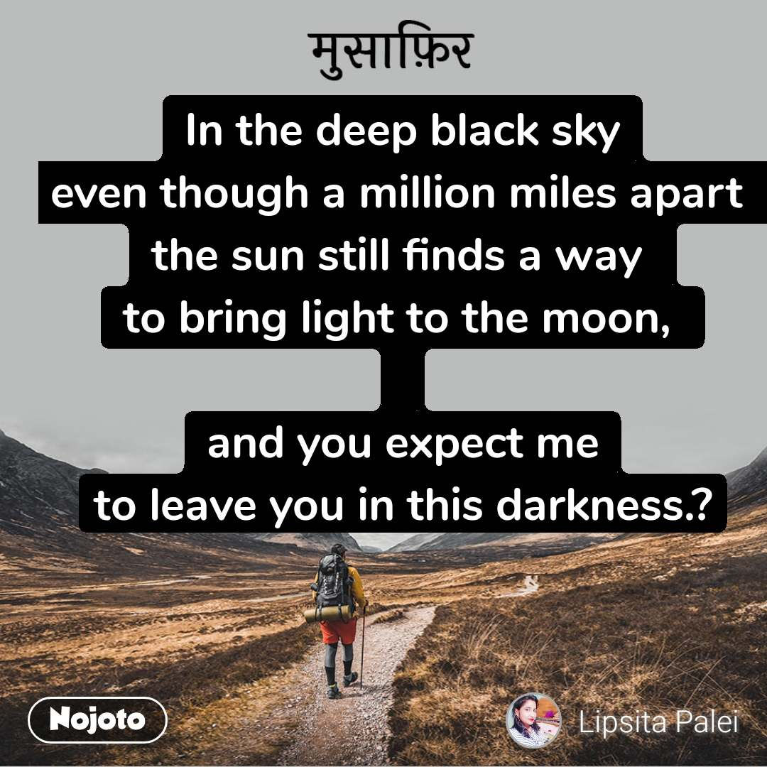 मुसाफिर In the deep black sky even though a million miles apart  the sun still finds a way  to bring light to the moon,   and you expect me to leave you in this darkness.?