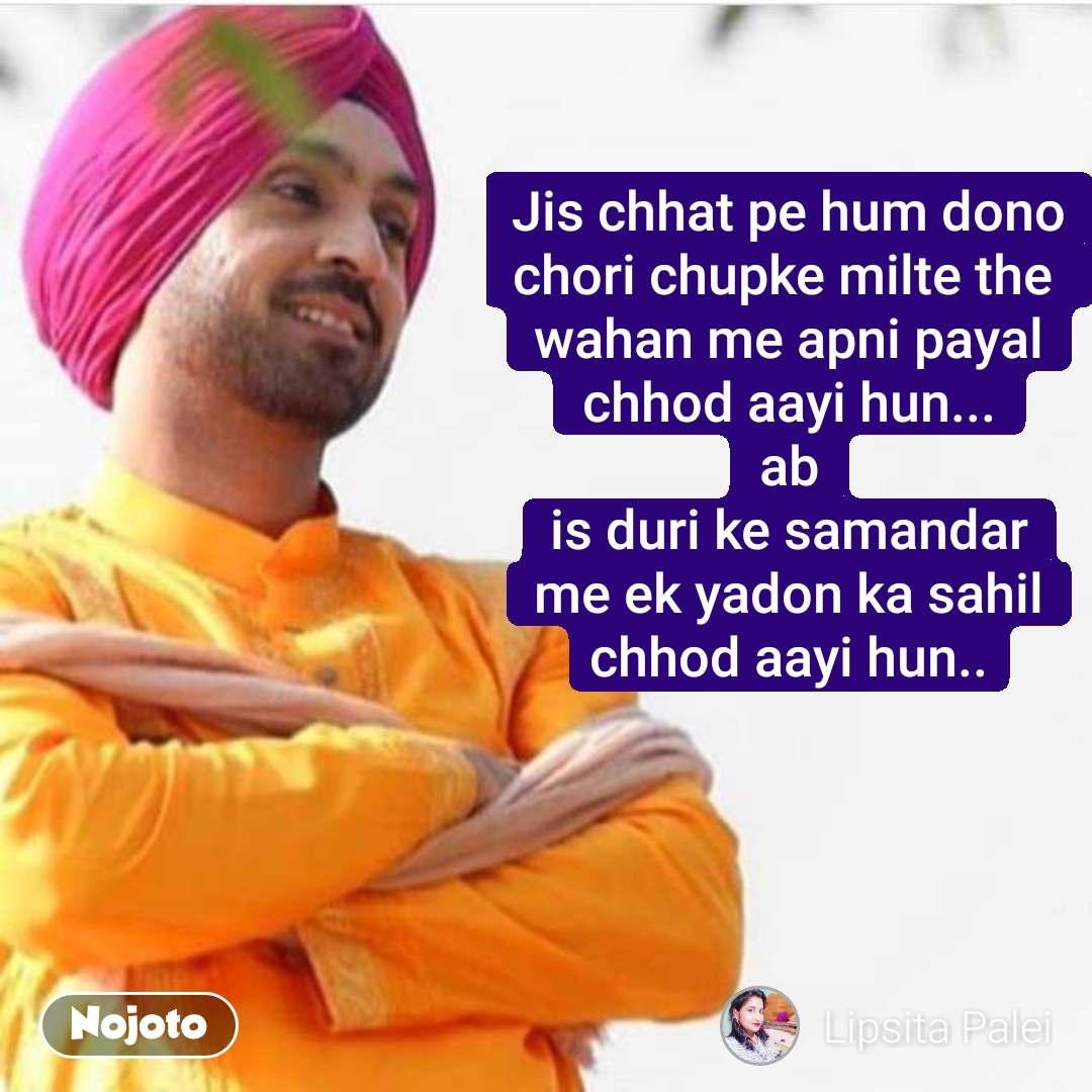 Jis chhat pe hum dono chori chupke milte the  wahan me apni payal chhod aayi hun... ab is duri ke samandar me ek yadon ka sahil chhod aayi hun..