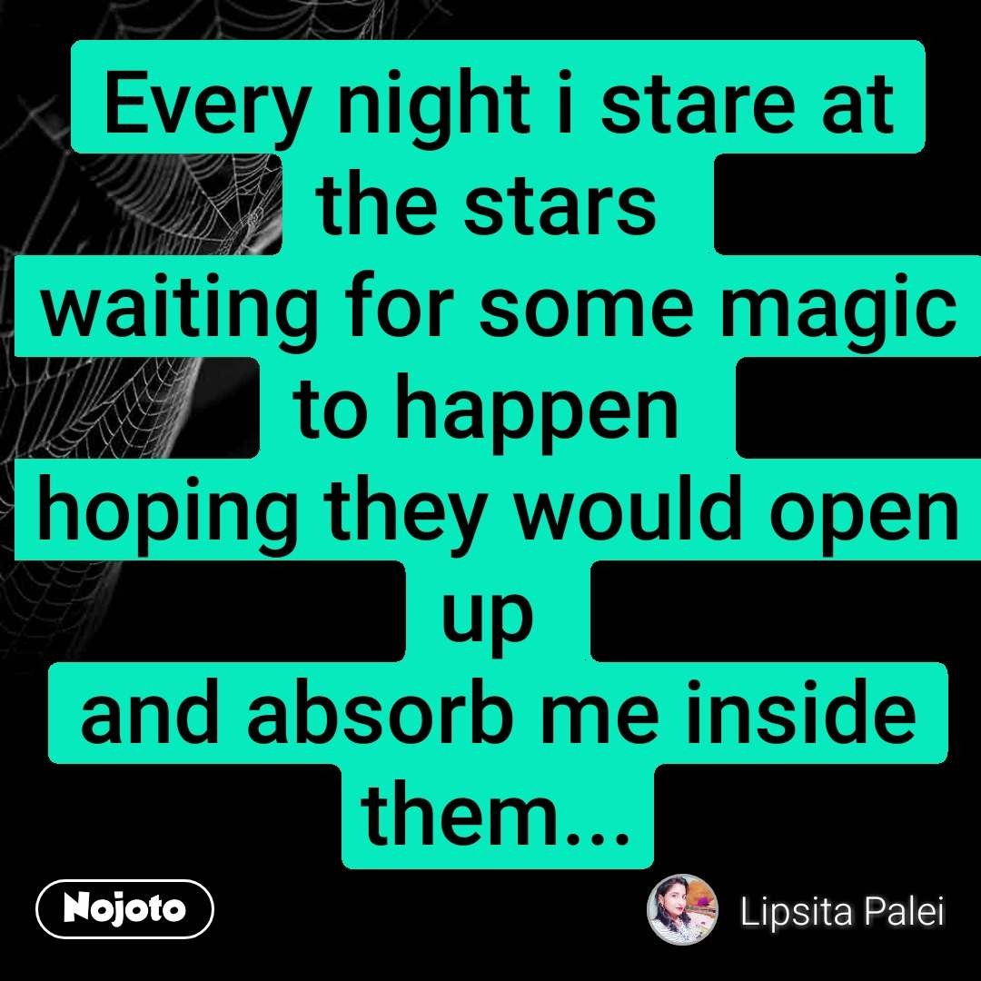 Every night i stare at the stars  waiting for some magic to happen  hoping they would open up  and absorb me inside them...