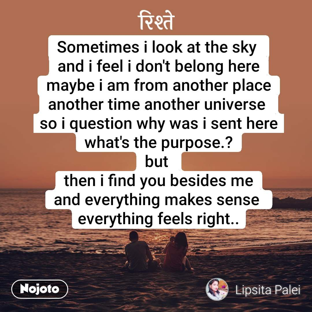 रिश्ते Sometimes i look at the sky  and i feel i don't belong here maybe i am from another place another time another universe  so i question why was i sent here what's the purpose.? but  then i find you besides me and everything makes sense  everything feels right..