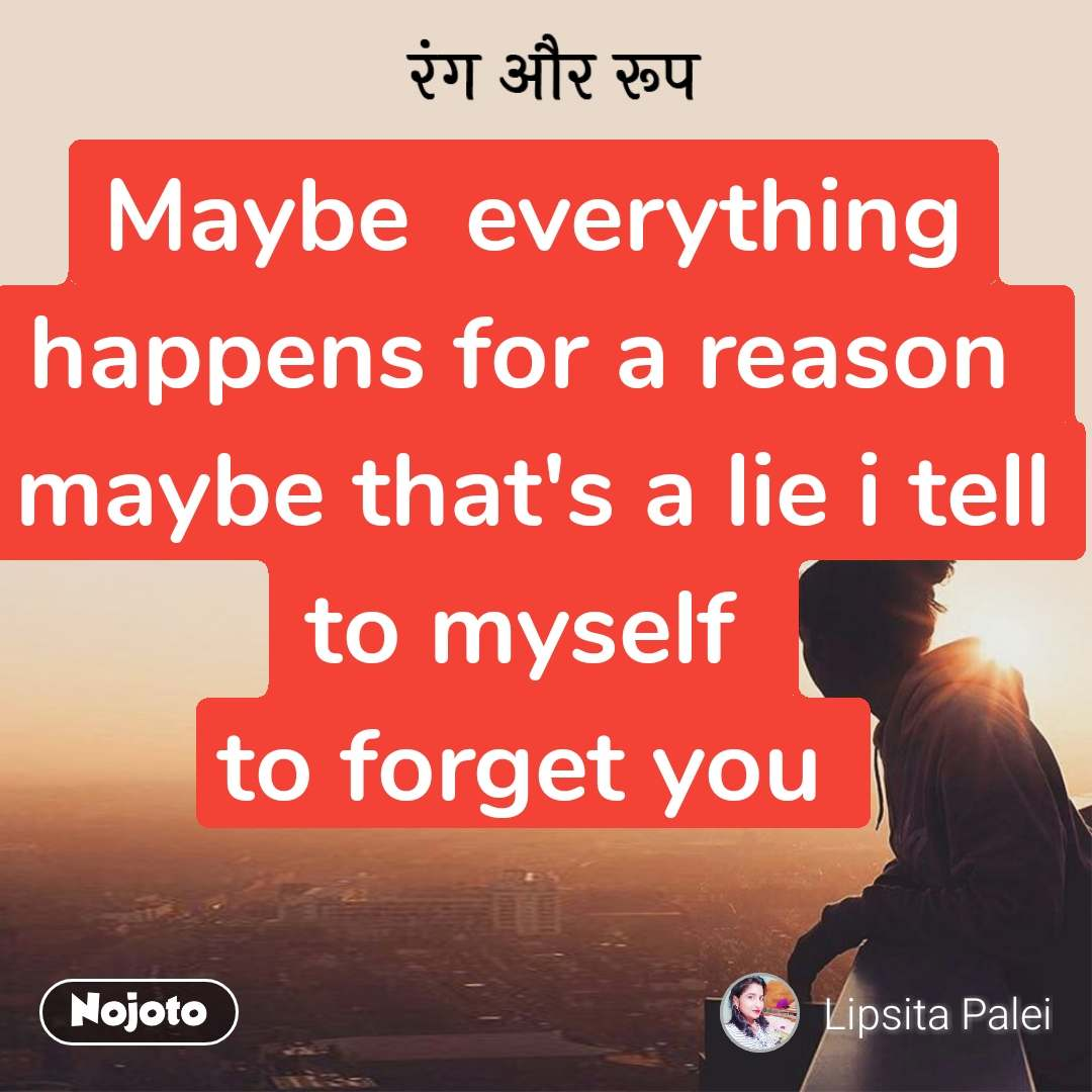 रंग और रूप Maybe  everything happens for a reason  maybe that's a lie i tell to myself  to forget you