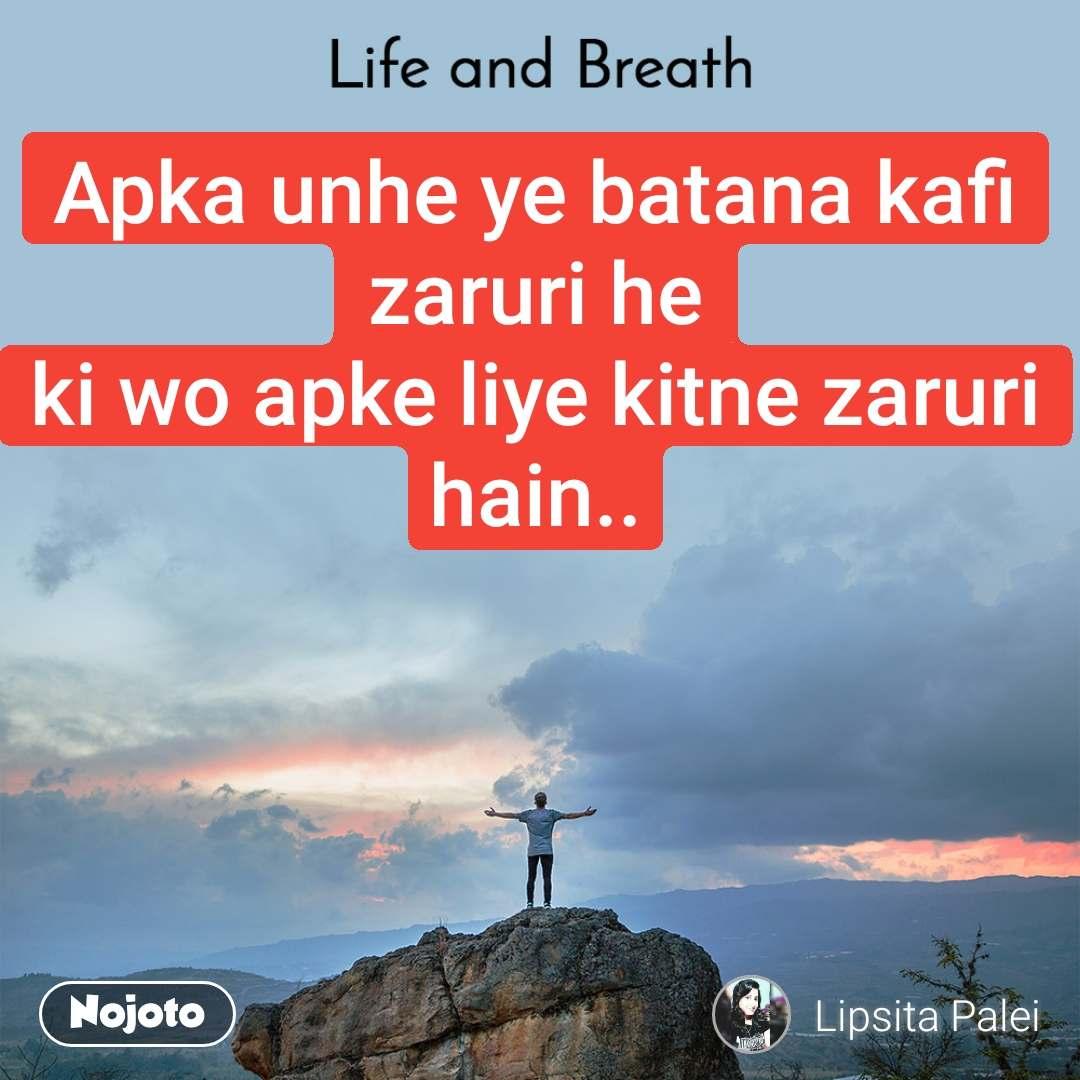Life and Breath Apka unhe ye batana kafi zaruri he ki wo apke liye kitne zaruri hain..