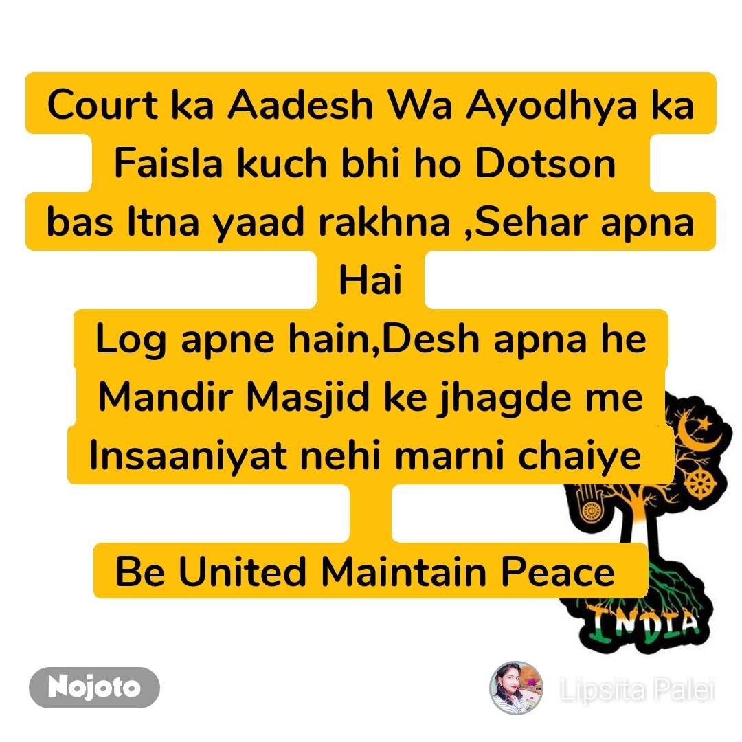 Court ka Aadesh Wa Ayodhya ka Faisla kuch bhi ho Dotson  bas Itna yaad rakhna ,Sehar apna Hai Log apne hain,Desh apna he Mandir Masjid ke jhagde me Insaaniyat nehi marni chaiye   Be United Maintain Peace