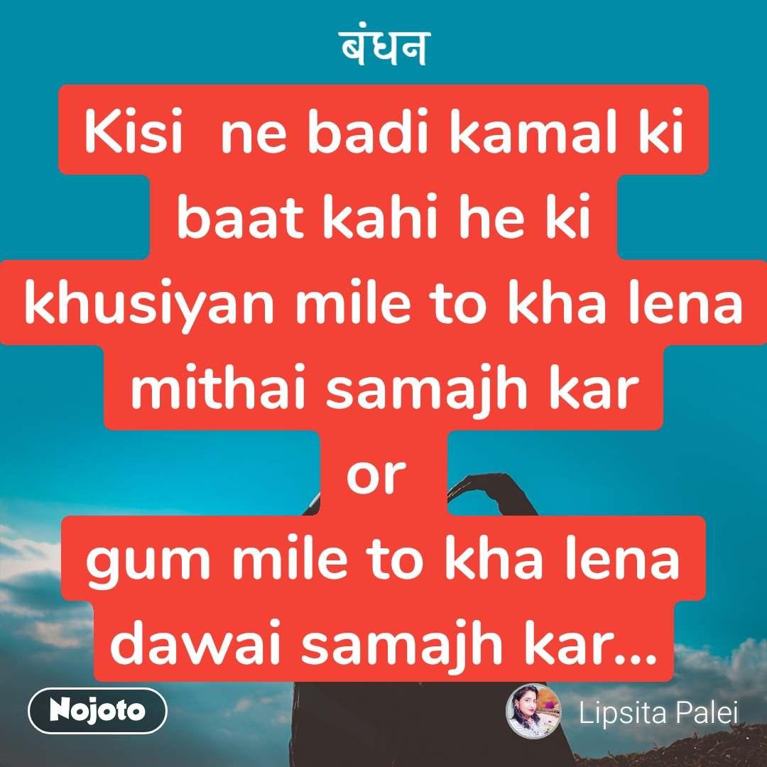 बंधन Kisi  ne badi kamal ki baat kahi he ki khusiyan mile to kha lena mithai samajh kar or  gum mile to kha lena dawai samajh kar...
