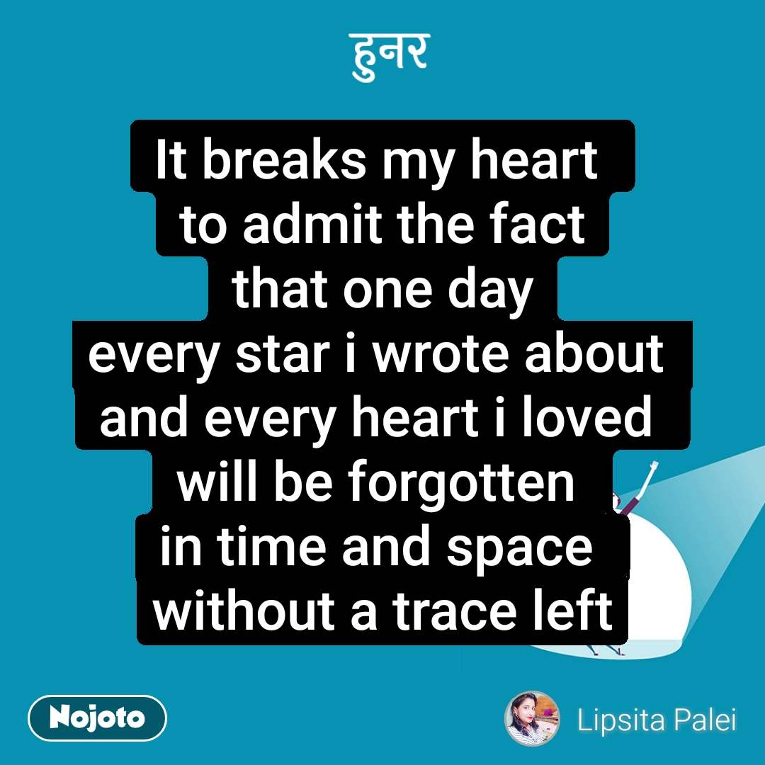 हुनर It breaks my heart  to admit the fact that one day every star i wrote about  and every heart i loved  will be forgotten  in time and space  without a trace left