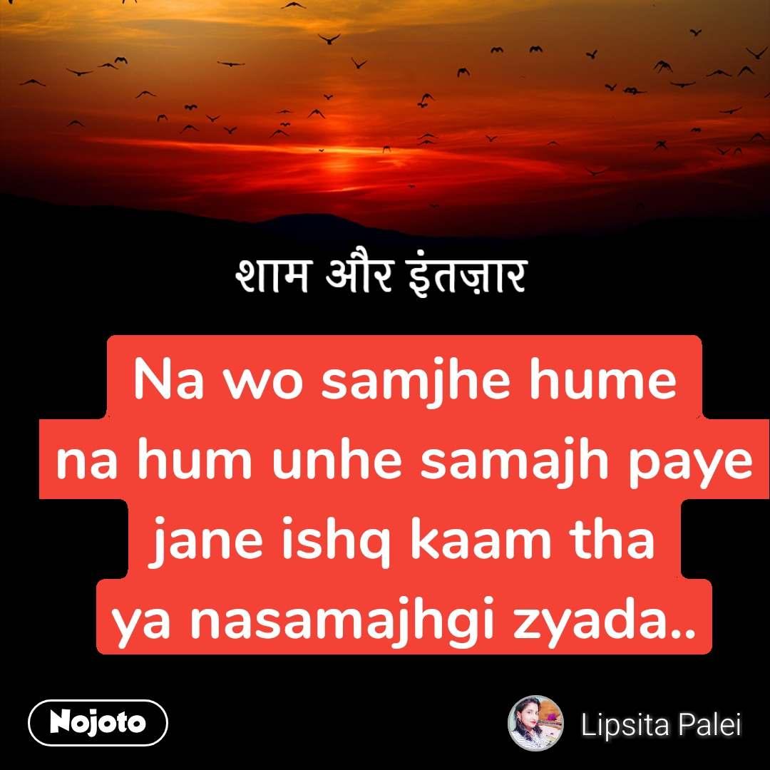 शाम और इंतज़ार Na wo samjhe hume na hum unhe samajh paye jane ishq kaam tha ya nasamajhgi zyada..
