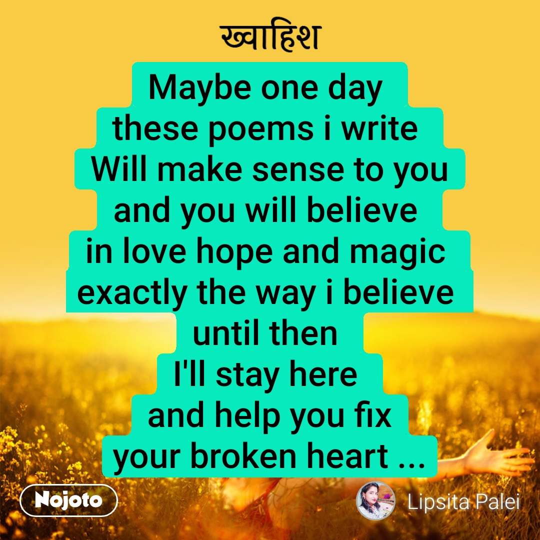 ख़्वाहिश Maybe one day  these poems i write  Will make sense to you and you will believe  in love hope and magic  exactly the way i believe  until then  I'll stay here  and help you fix your broken heart ...
