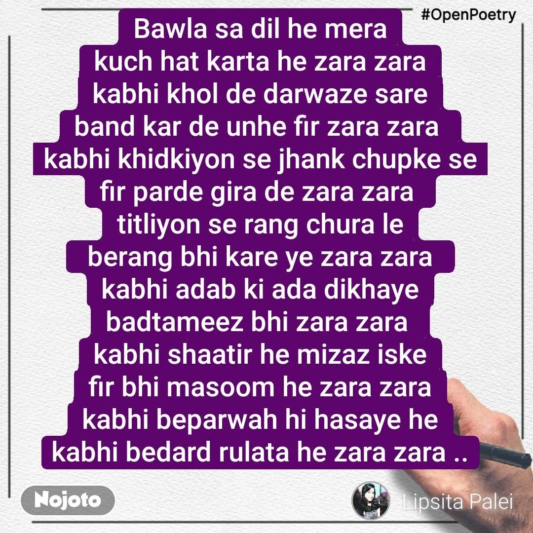 #OpenPoetry Bawla sa dil he mera kuch hat karta he zara zara kabhi khol de darwaze sare band kar de unhe fir zara zara  kabhi khidkiyon se jhank chupke se fir parde gira de zara zara  titliyon se rang chura le  berang bhi kare ye zara zara  kabhi adab ki ada dikhaye badtameez bhi zara zara  kabhi shaatir he mizaz iske fir bhi masoom he zara zara kabhi beparwah hi hasaye he kabhi bedard rulata he zara zara ..