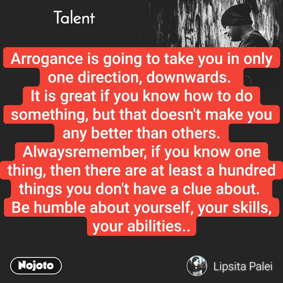 Talent  Arrogance is going to take you in only one direction, downwards.  It is great if you know how to do something, but that doesn't make you any better than others. Alwaysremember, if you know one thing, then there are at least a hundred things you don't have a clue about.  Be humble about yourself, your skills, your abilities..