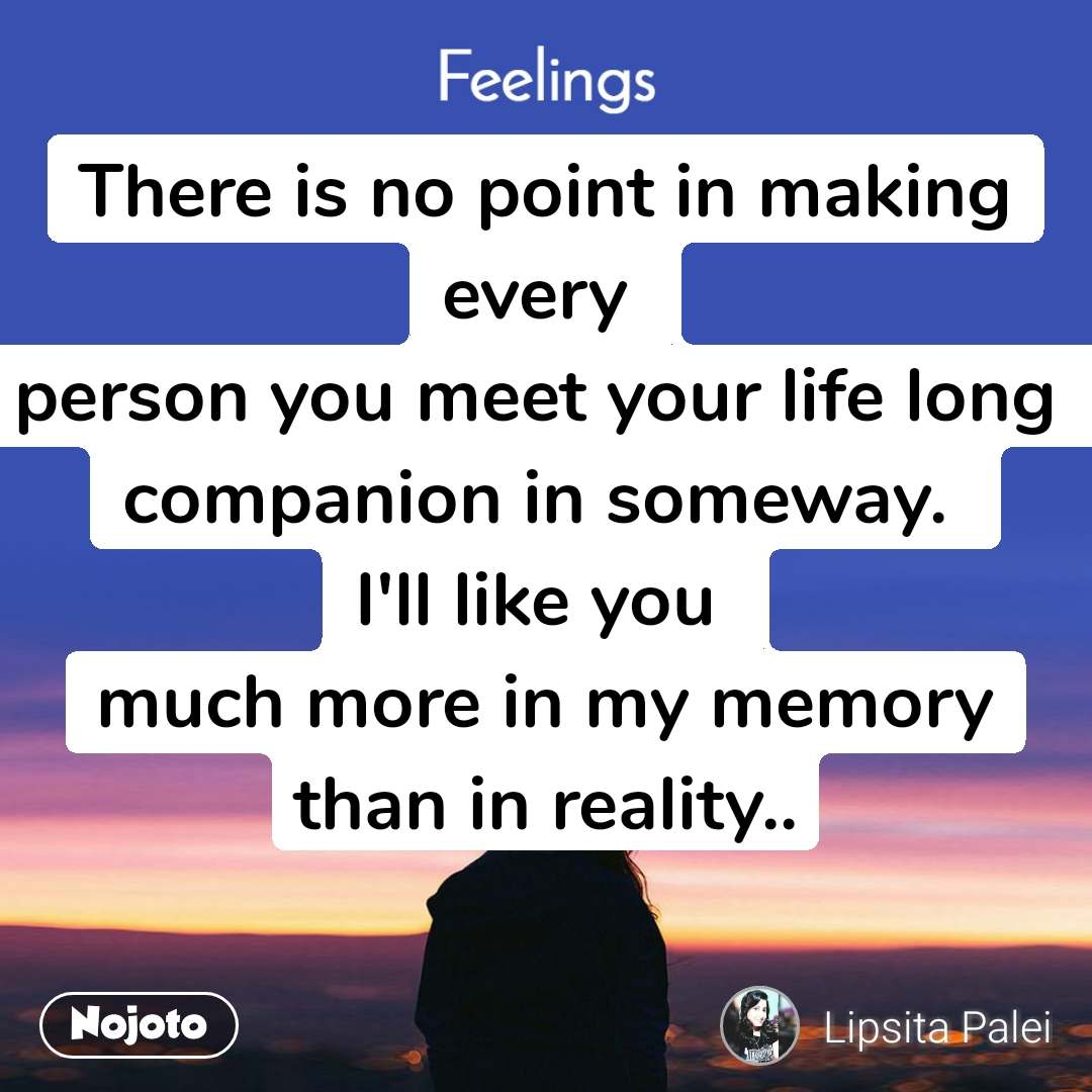 Feelings There is no point in making every  person you meet your life long  companion in someway.  I'll like you  much more in my memory than in reality..