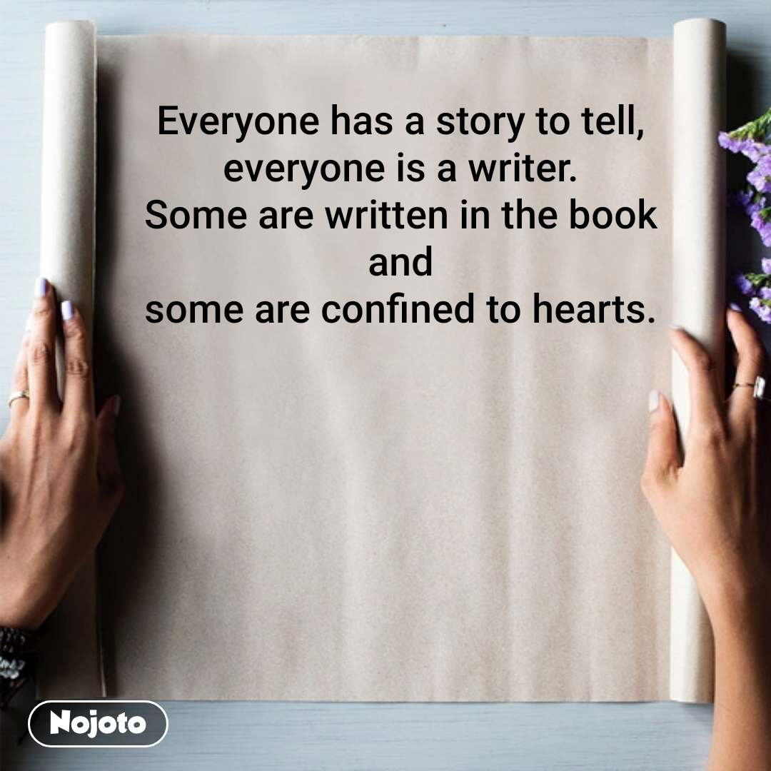 Everyone has a story to tell,  everyone is a writer.  Some are written in the book  and  some are confined to hearts.