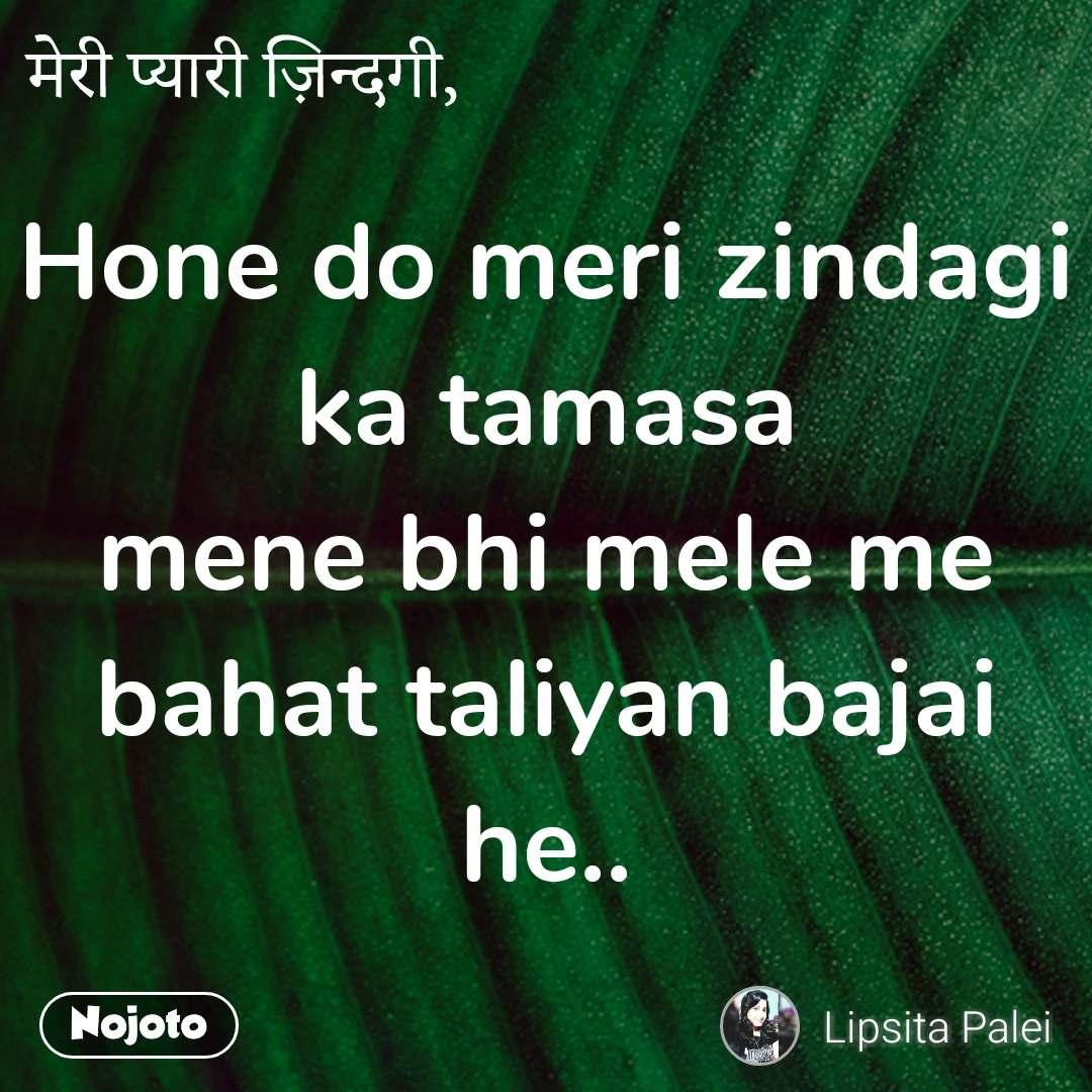 मेरी प्यारी ज़िन्दगी, Hone do meri zindagi ka tamasa mene bhi mele me bahat taliyan bajai he..