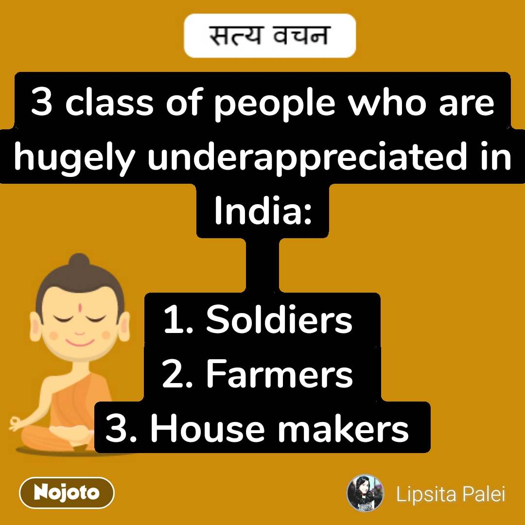 satya vachan  3 class of people who are hugely underappreciated in India:  1. Soldiers  2. Farmers  3. House makers