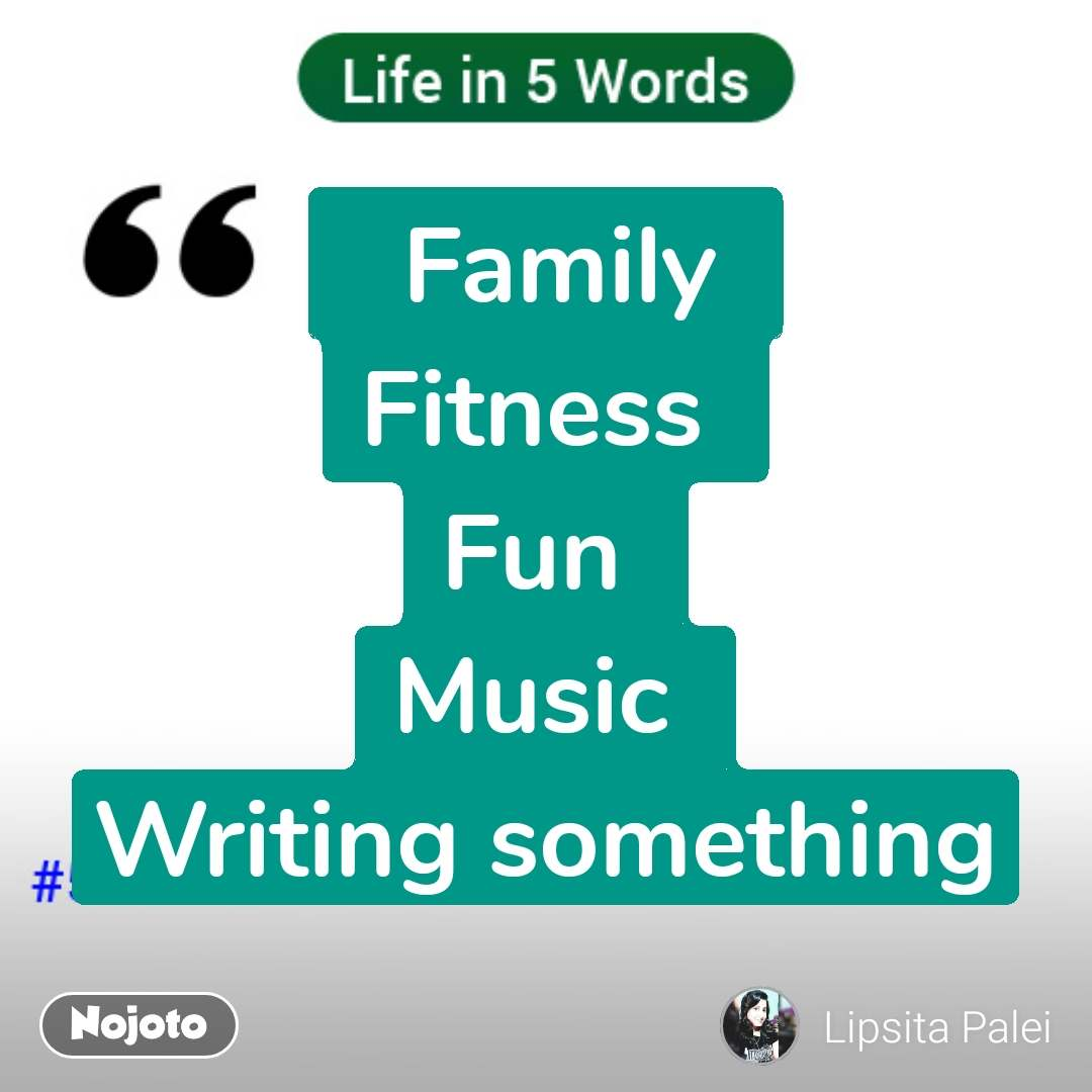 Life in 5 Words   Family  Fitness  Fun  Music  Writing something