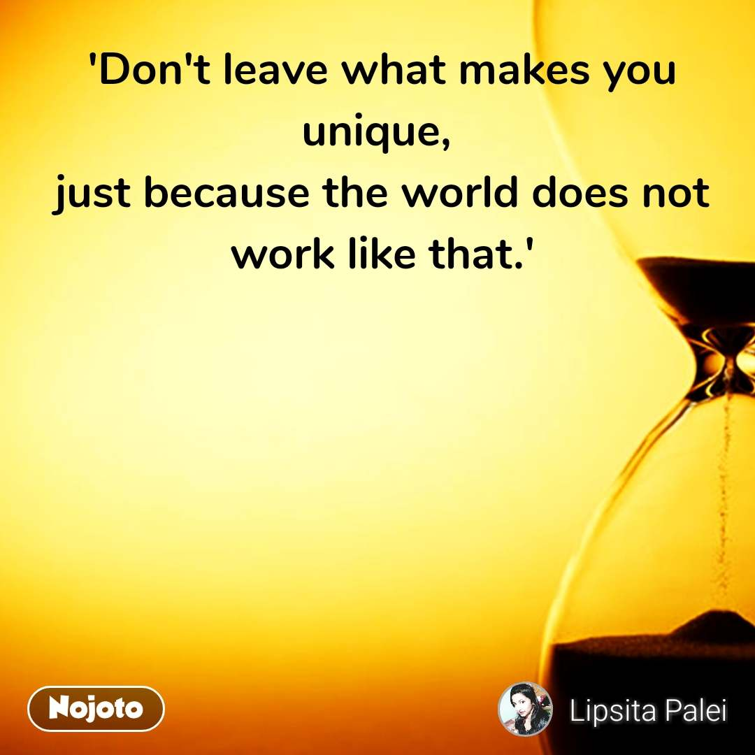 'Don't leave what makes you unique,  just because the world does not work like that.'