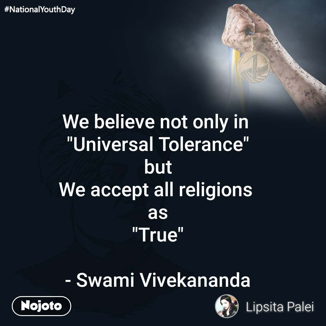 "#NationalYouthDay We believe not only in  ""Universal Tolerance"" but We accept all religions  as ""True""  - Swami Vivekananda"