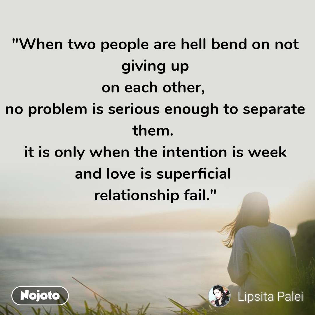 """""""When two people are hell bend on not giving up on each other,  no problem is serious enough to separate them.  it is only when the intention is week and love is superficial  relationship fail."""""""