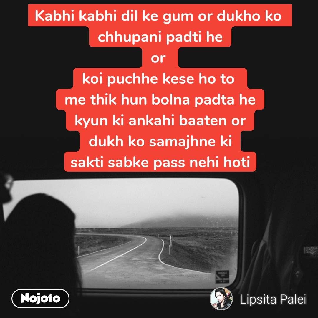 Kabhi kabhi dil ke gum or dukho ko  chhupani padti he or  koi puchhe kese ho to  me thik hun bolna padta he kyun ki ankahi baaten or dukh ko samajhne ki sakti sabke pass nehi hoti