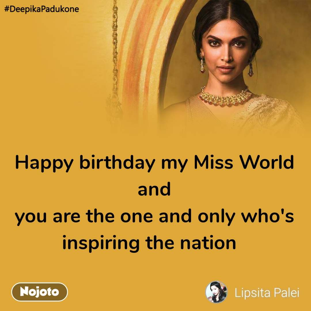 #DeepikaPadukone  Happy birthday my Miss World and you are the one and only who's inspiring the nation