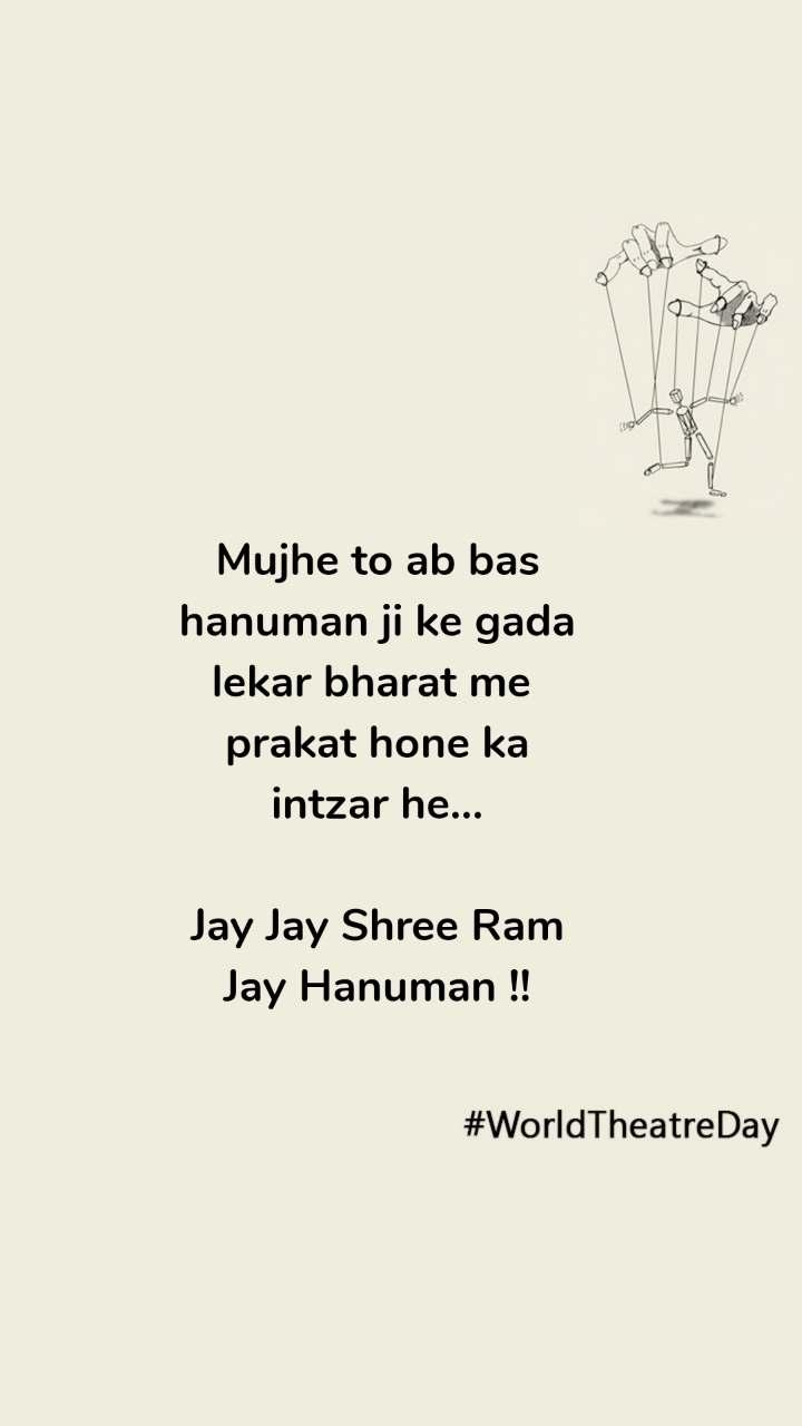 #WorldTheatreDay Mujhe to ab bas hanuman ji ke gada lekar bharat me  prakat hone ka intzar he...  Jay Jay Shree Ram Jay Hanuman !!