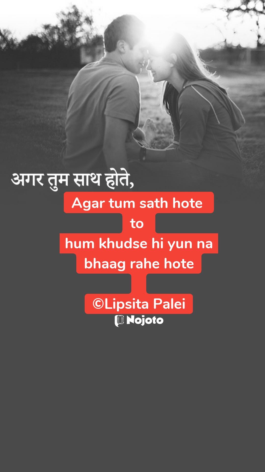 अगर तुम साथ होते,  Agar tum sath hote  to  hum khudse hi yun na bhaag rahe hote  ©Lipsita Palei