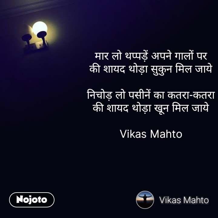 मार लो थप्पड़ें अपने गालों पर की शायद थोड़ा सुकुन मिल जाये  निचोड़ लो पसीनें का कतरा-कतरा की शायद थोड़ा खून मिल जाये  Vikas Mahto #NojotoQuote