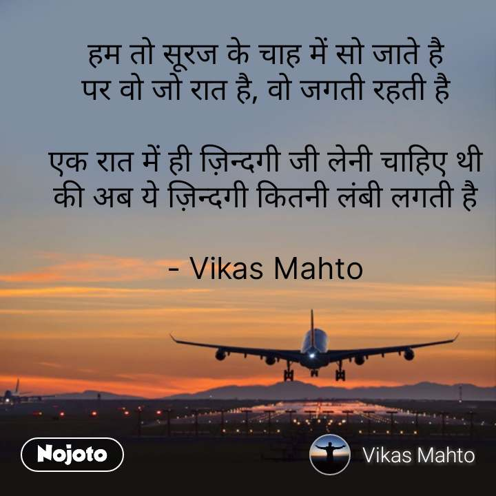 हम तो सूरज के चाह में सो जाते है पर वो जो रात है, वो जगती रहती है  एक रात में ही ज़िन्दगी जी लेनी चाहिए थी की अब ये ज़िन्दगी कितनी लंबी लगती है  - Vikas Mahto #NojotoQuote