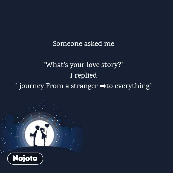 "Someone asked me  ""What's your love story?"" I replied "" journey From a stranger ➡to everything"""