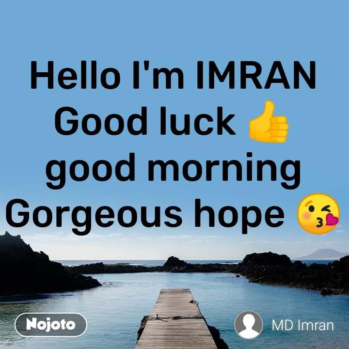 Hello I'm IMRAN Good luck 👍 good morning Gorgeous hope 😘