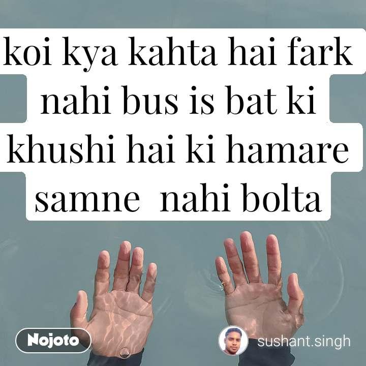 koi kya kahta hai fark nahi bus is bat ki khushi hai ki hamare samne  nahi bolta