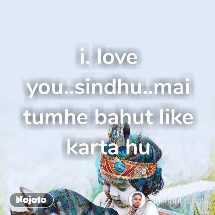 i. love you..sindhu..mai tumhe bahut like karta hu