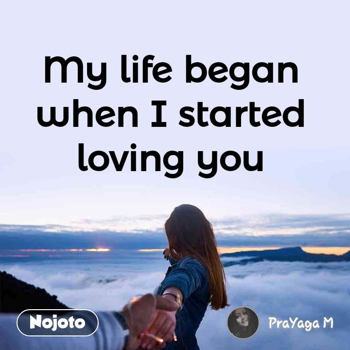 My life began when I started loving you