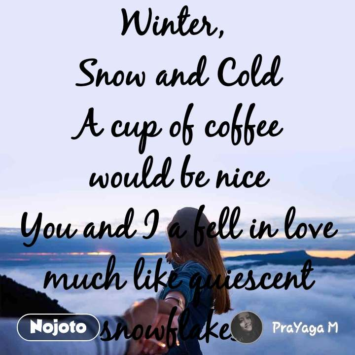 Winter,  Snow and Cold A cup of coffee would be nice You and I a fell in love much like quiescent  snowflakes