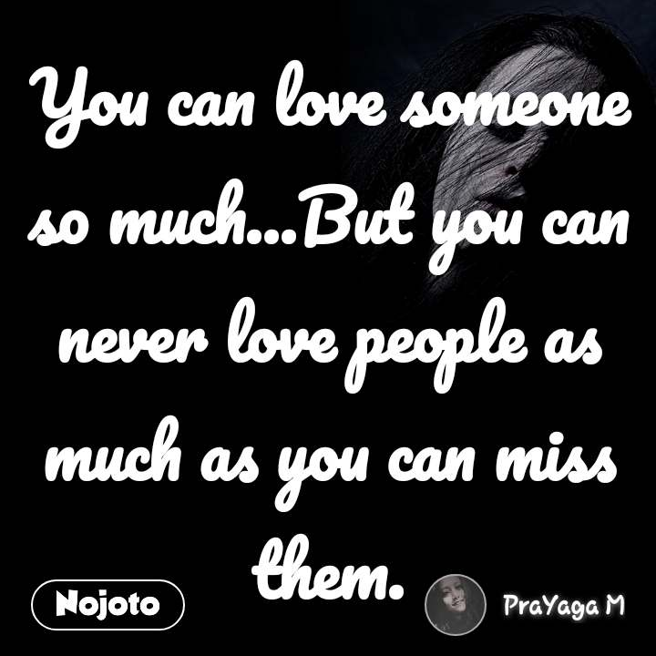 You can love someone so much...But you can never love people as much as you can miss them.